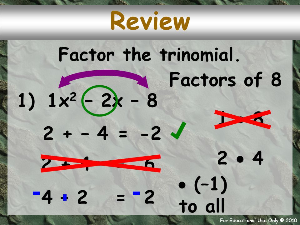 For Educational Use Only © 2010 1) x 2 – 2x – 8 1 2 + – 4 -2 = Factor the trinomial. 1  8 2  4 Factors of 8 Review 2 + 4 6 = 4 – 2 2 =  (–1) to all