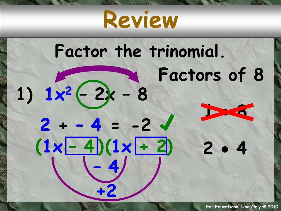 For Educational Use Only © 2010 1) x 2 – 2x – 8 – 4 1x 1 +2 2 + – 4 – 4 2 ( + 2 -2 = Factor the trinomial. 1  8 2  4 Factors of 8 )( 1x ) 1x 2 1x Re