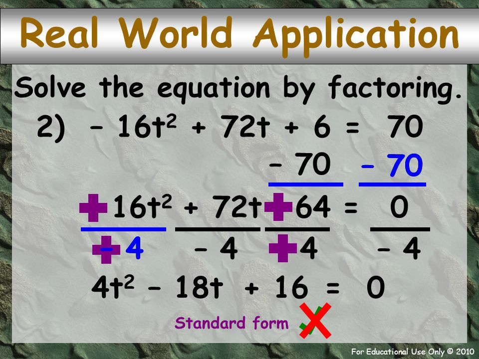 For Educational Use Only © 2010 – 70 – 4 Real World Application 2) – 16t 2 + 72t + 6 = 70 Solve the equation by factoring. – 70 = + 72t – 16t 2 0 – 64