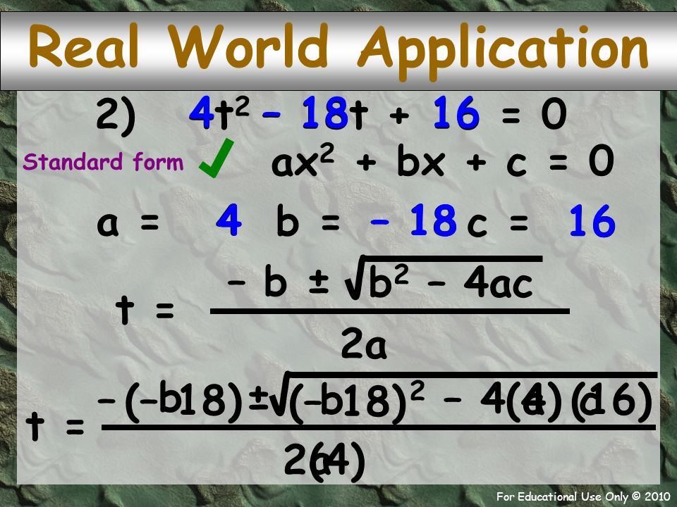 For Educational Use Only © 2010 (4) 2) 324 t = – 256 ± 8 18 68 t = ± 8 18 (4) (16) (–18) t = 2 – 42 – 4 – ± 2 (–18) Real World Application