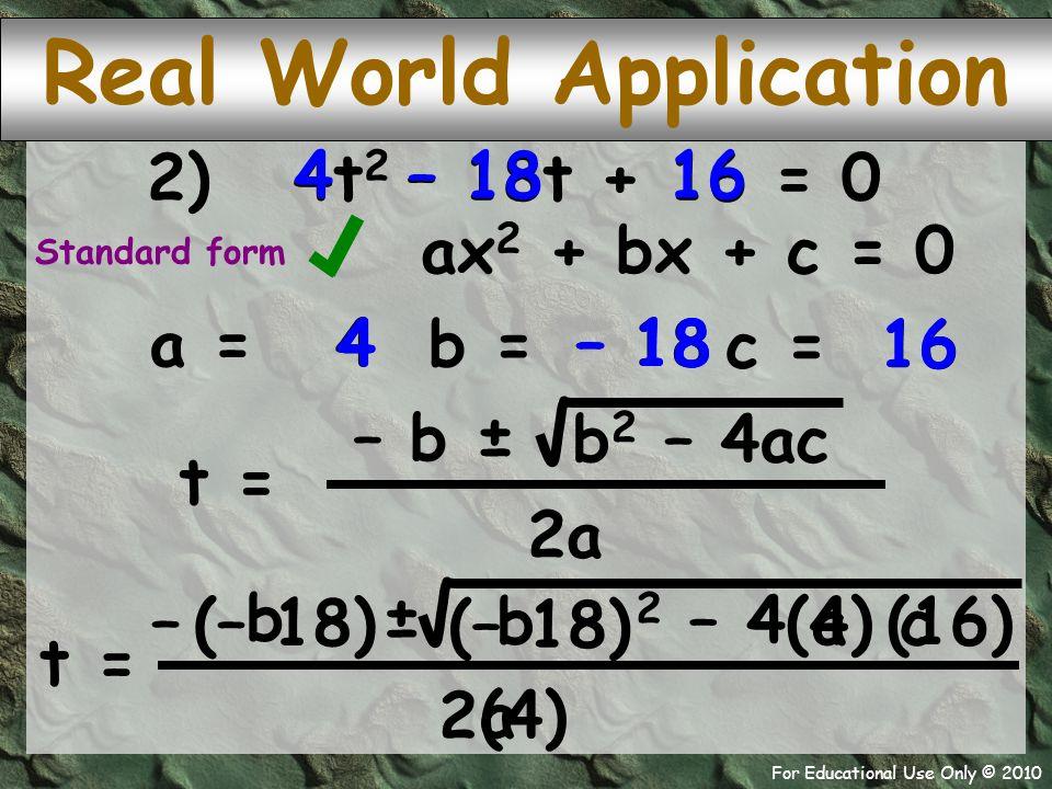 For Educational Use Only © 2010 – 18 444 16 a ax 2 + bx + c = 0 (4) (16) (– 18) 2) 4t 2 – 18t + 16 = 0 a = b = – 18 4 c = 16 t = b 2 – 4ac – b ± 2a t = 2 – 42 – 4 – ± 2 (– 18) b b c a Standard form Real World Application