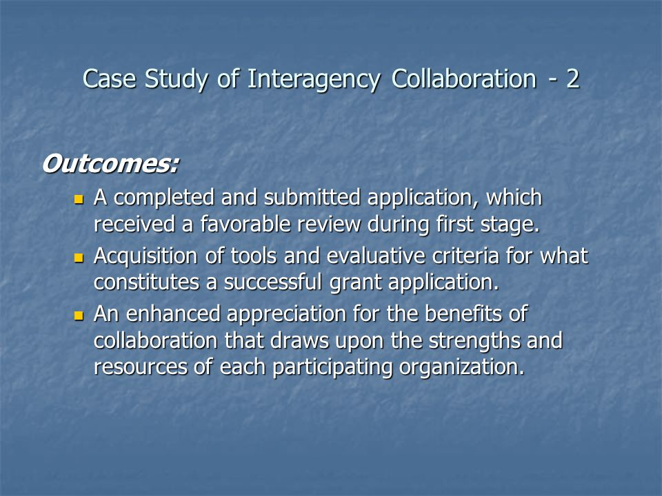 Case Study of Interagency Collaboration - 2 Outcomes: A completed and submitted application, which received a favorable review during first stage.