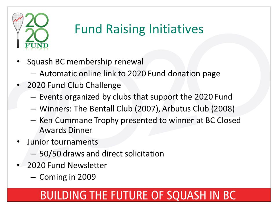 Fund Raising Initiatives Squash BC membership renewal – Automatic online link to 2020 Fund donation page 2020 Fund Club Challenge – Events organized by clubs that support the 2020 Fund – Winners: The Bentall Club (2007), Arbutus Club (2008) – Ken Cummane Trophy presented to winner at BC Closed Awards Dinner Junior tournaments – 50/50 draws and direct solicitation 2020 Fund Newsletter – Coming in 2009