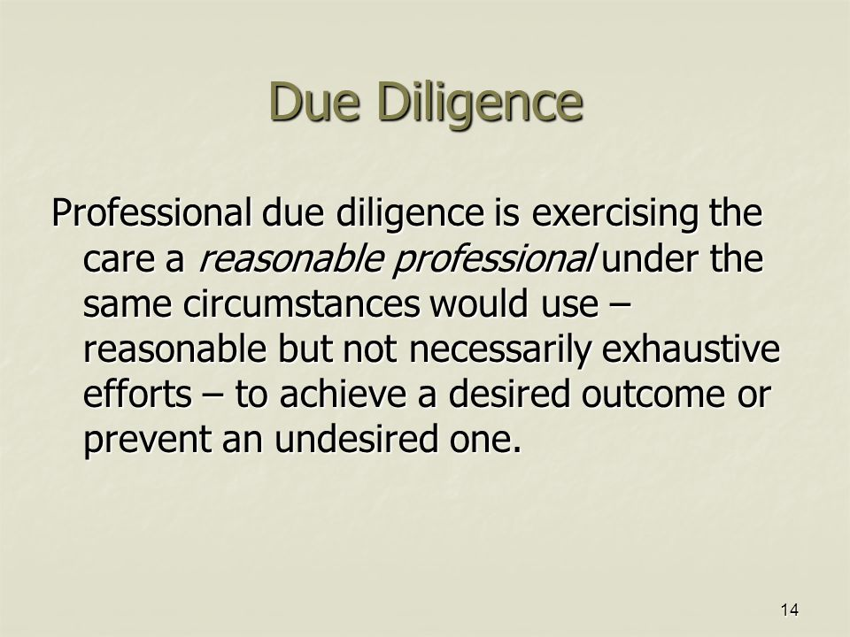14 Due Diligence Professional due diligence is exercising the care a reasonable professional under the same circumstances would use – reasonable but not necessarily exhaustive efforts – to achieve a desired outcome or prevent an undesired one.