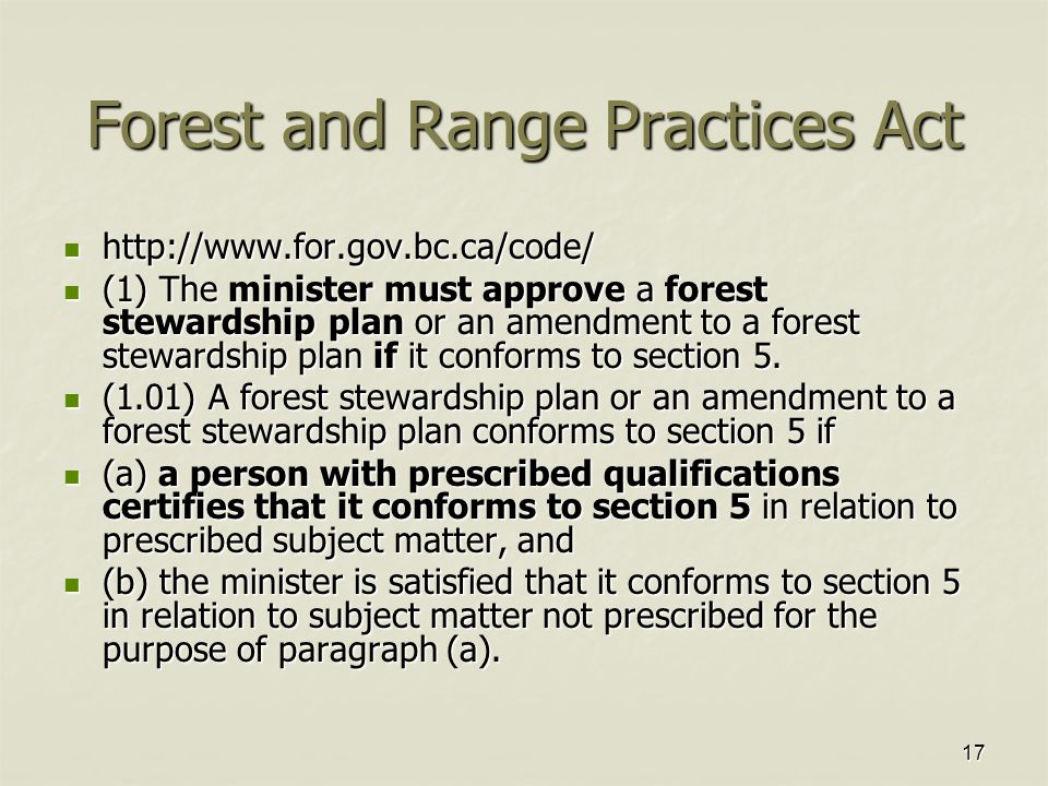 17 Forest and Range Practices Act http://www.for.gov.bc.ca/code/ http://www.for.gov.bc.ca/code/ (1) The minister must approve a forest stewardship plan or an amendment to a forest stewardship plan if it conforms to section 5.