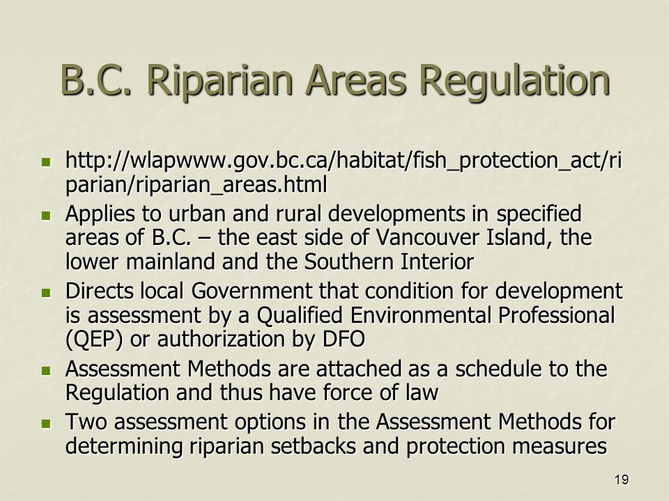 19 B.C. Riparian Areas Regulation http://wlapwww.gov.bc.ca/habitat/fish_protection_act/ri parian/riparian_areas.html http://wlapwww.gov.bc.ca/habitat/
