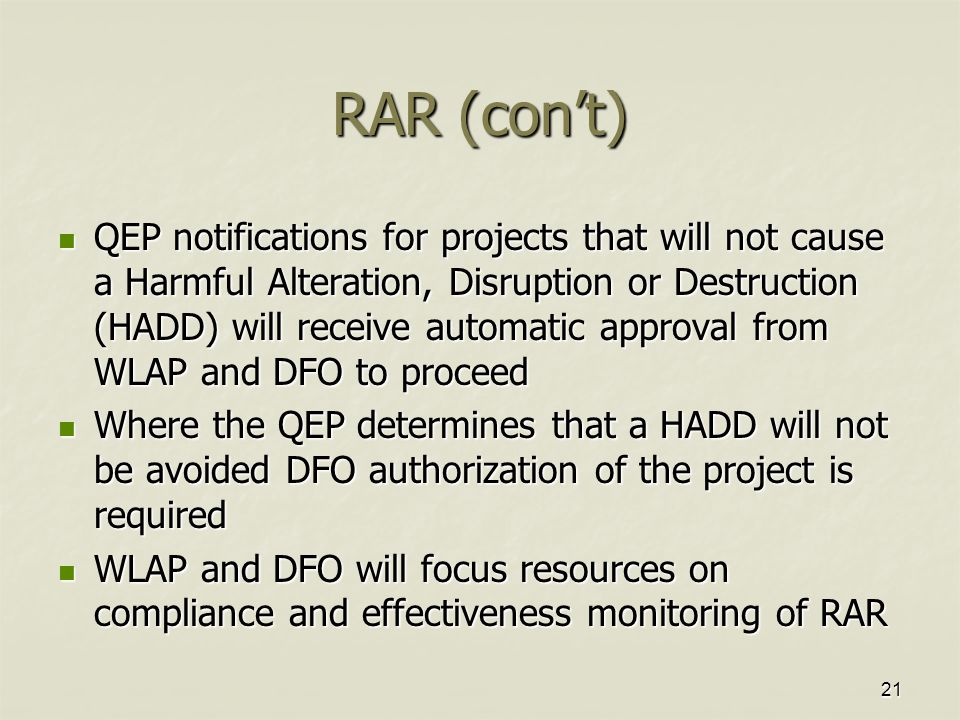 21 RAR (con't) QEP notifications for projects that will not cause a Harmful Alteration, Disruption or Destruction (HADD) will receive automatic approval from WLAP and DFO to proceed QEP notifications for projects that will not cause a Harmful Alteration, Disruption or Destruction (HADD) will receive automatic approval from WLAP and DFO to proceed Where the QEP determines that a HADD will not be avoided DFO authorization of the project is required Where the QEP determines that a HADD will not be avoided DFO authorization of the project is required WLAP and DFO will focus resources on compliance and effectiveness monitoring of RAR WLAP and DFO will focus resources on compliance and effectiveness monitoring of RAR