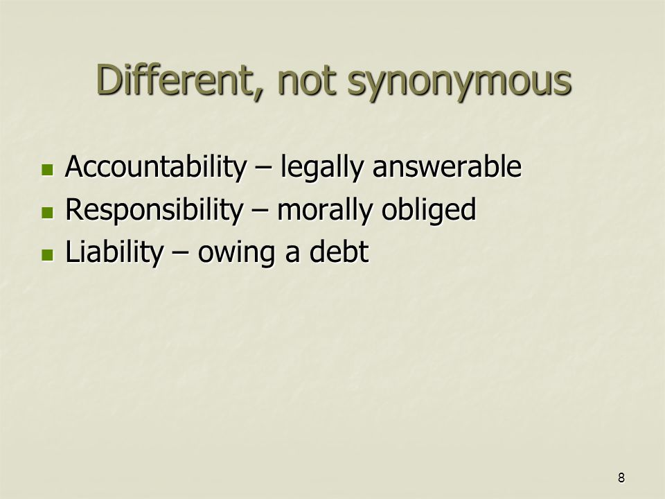 8 Different, not synonymous Accountability – legally answerable Accountability – legally answerable Responsibility – morally obliged Responsibility –