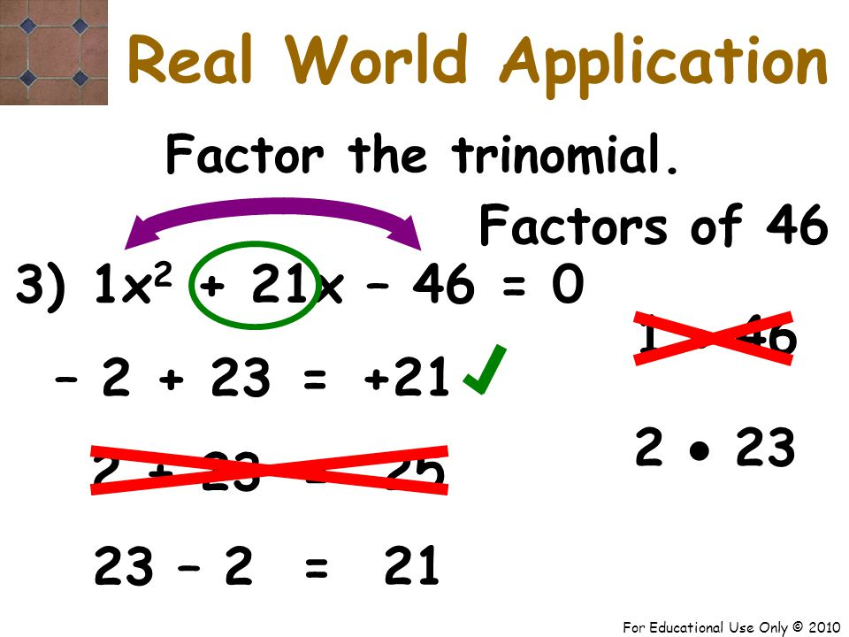 For Educational Use Only © 2010 3) x 2 + 21x – 46 = 0 1 – 2 + 23 +21 = Factor the trinomial.