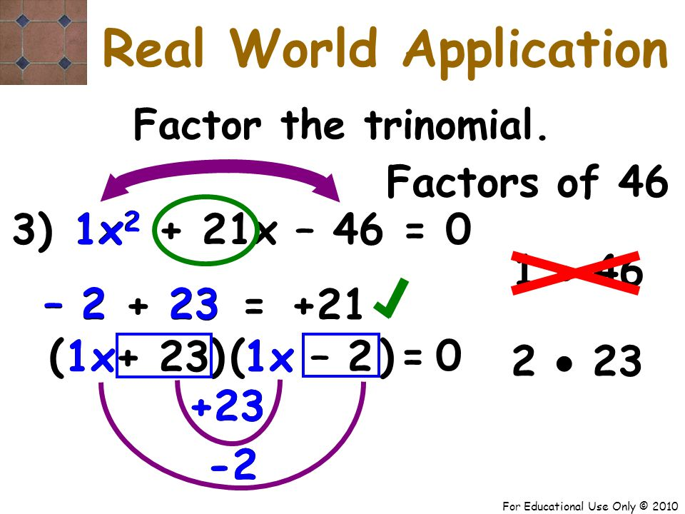For Educational Use Only © 2010 3) x 2 + 21x – 46 = 0 +23 -2 +23 -2 1 1x 2 1x – 2 + 23 23 – 2 ( + 23 – 2 +21 = Factor the trinomial.