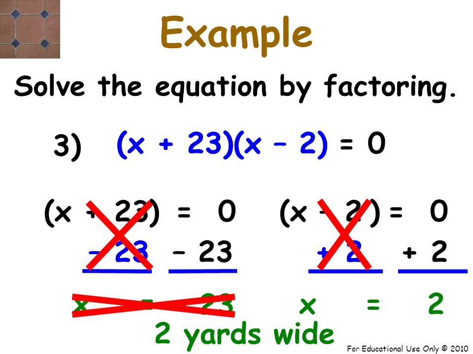 For Educational Use Only © 2010 – 23 + 2 (x + 23) (x – 2) (x + 23) (x – 2) x + 23 Example Solve the equation by factoring.