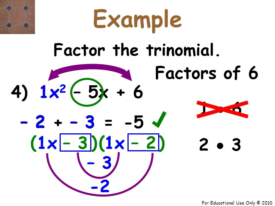 For Educational Use Only © 2010 – 3 -2 – 3 -2 4) x 2 – 5x + 6 1x 1 – 2 + – 3 – 3 – 2 ( – 3 – 2 -5 = Factor the trinomial.