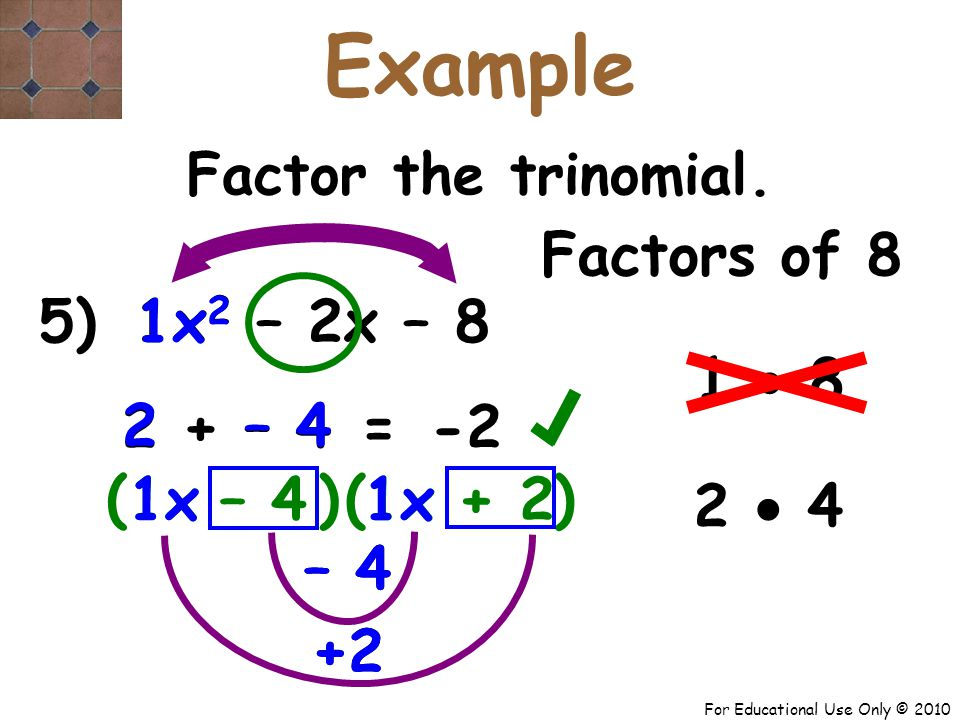 For Educational Use Only © 2010 5) x 2 – 2x – 8 – 4 1x 1 +2 2 + – 4 – 4 2 ( + 2 -2 = Factor the trinomial.