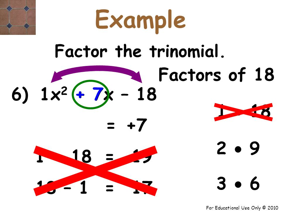 For Educational Use Only © 2010 1 6) x 2 + 7x – 18 Factors of 18 1  18 + 7 = 2  9 Factor the trinomial.