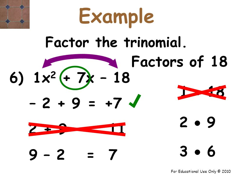 For Educational Use Only © 2010 6) x 2 + 7x – 18 1 – 2 + 9 +7 = Factor the trinomial.