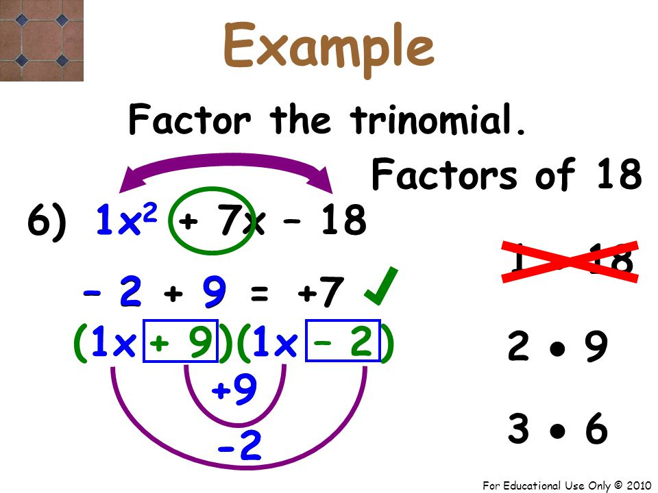 For Educational Use Only © 2010 +9 -2 +9 -2 6) x 2 + 7x – 18 1x 1 – 2 + 9 9 – 2 ( + 9 – 2 +7 = Factor the trinomial.
