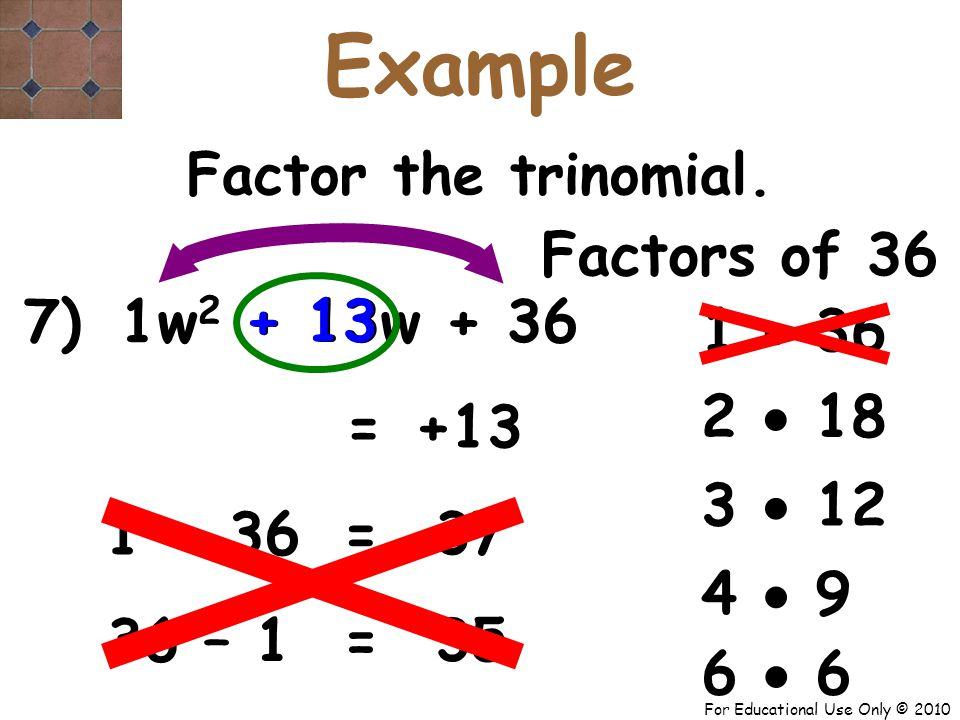 For Educational Use Only © 2010 1 7) w 2 + 13w + 36 Factors of 36 + 13 = Factor the trinomial.