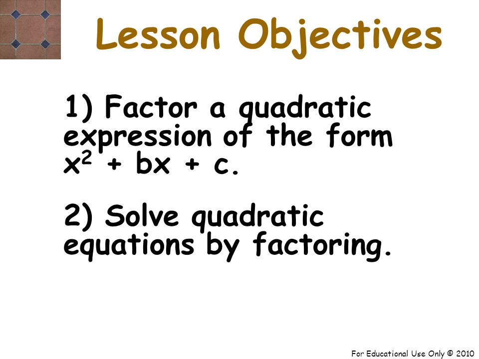 For Educational Use Only © 2010 Lesson Objectives 1) Factor a quadratic expression of the form x 2 + bx + c.