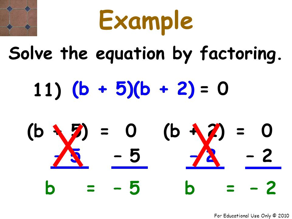 For Educational Use Only © 2010 – 5 – 2– 5 – 2 (b + 5) (b + 2) (b + 5) (b + 2) b + 5 Example Solve the equation by factoring.