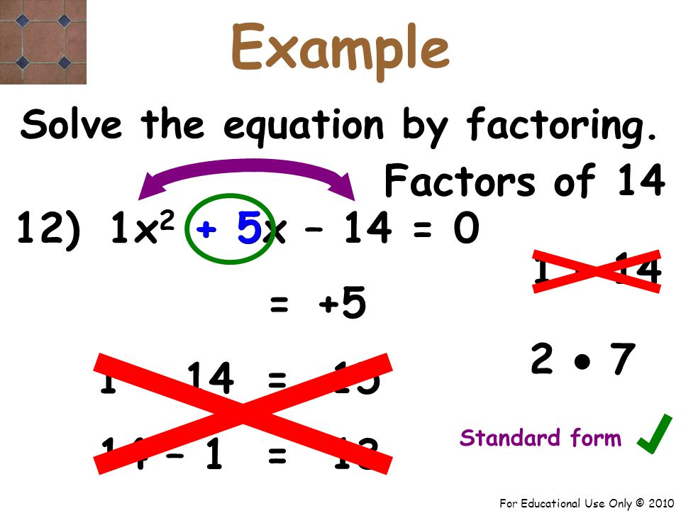 For Educational Use Only © 2010 12) x 2 + 5x – 14 = 0 1 Factors of 14 1  14 + 5 = 2  7 Solve the equation by factoring.