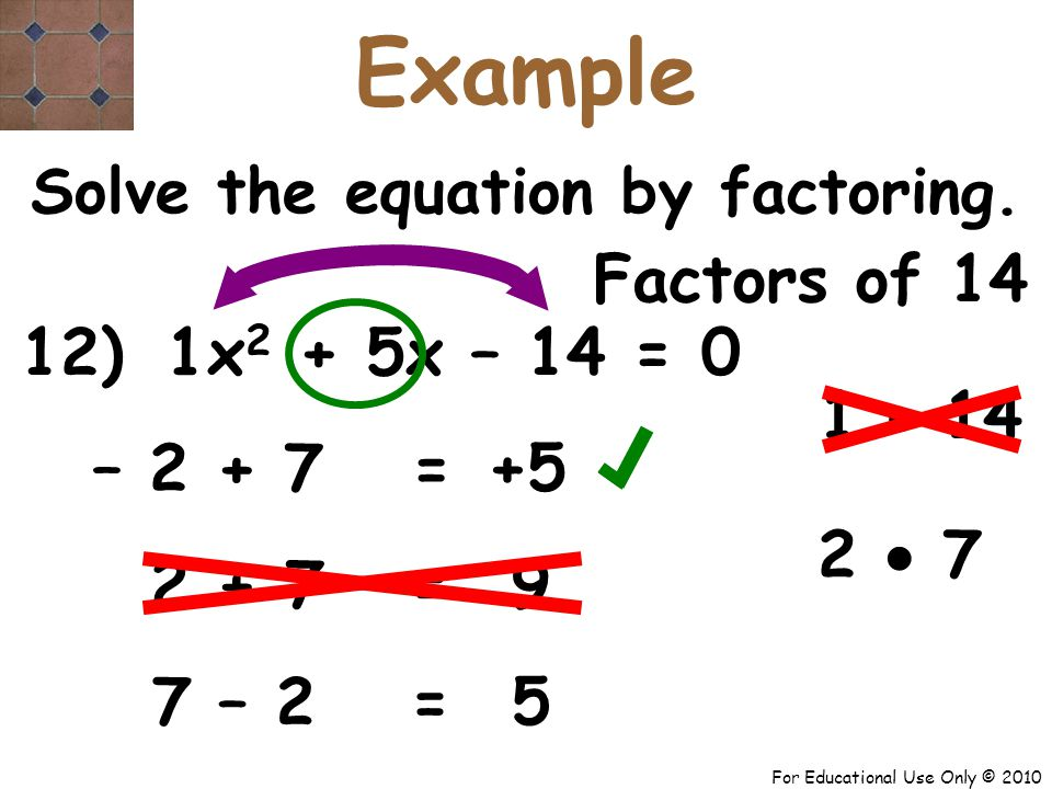 For Educational Use Only © 2010 12) x 2 + 5x – 14 = 0 1 – 2 + 7 +5 = Solve the equation by factoring.