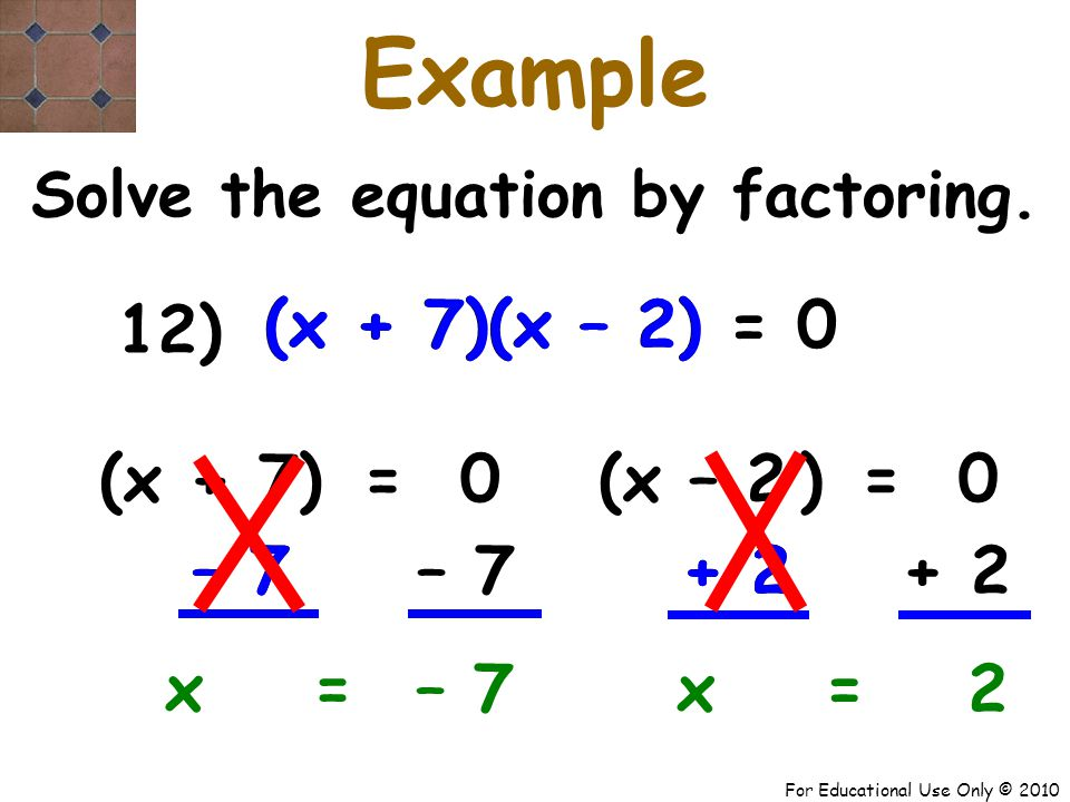 For Educational Use Only © 2010 – 7 + 2– 7 + 2 (x + 7) (x – 2) (x + 7) (x – 2) x + 7 Example Solve the equation by factoring.