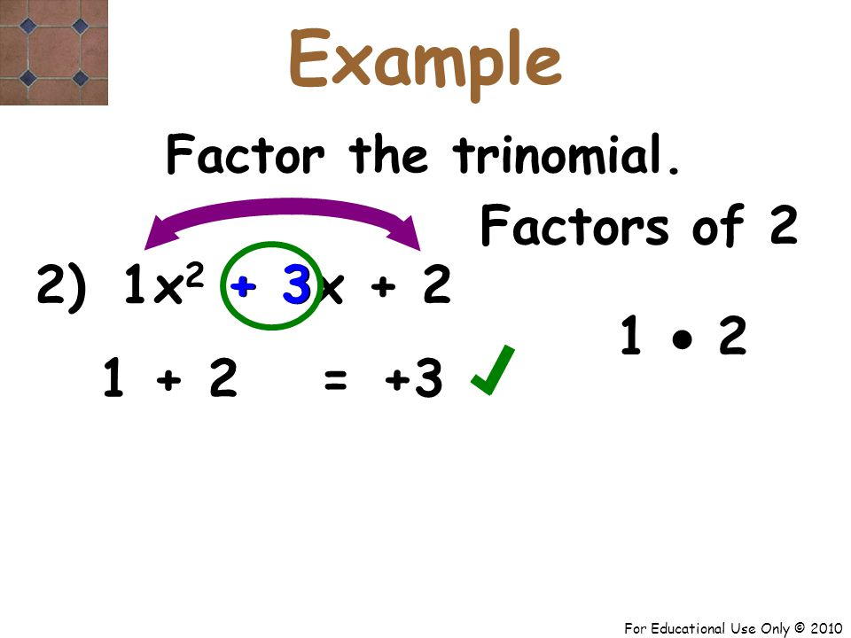 For Educational Use Only © 2010 2) x 2 + 3x + 2 1 1 + 2 Factors of 2 1  2 + 3 = Factor the trinomial.