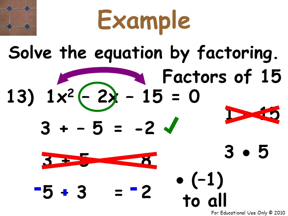 For Educational Use Only © 2010 13) x 2 – 2x – 15 = 0 1 3 + – 5 -2 = Solve the equation by factoring.
