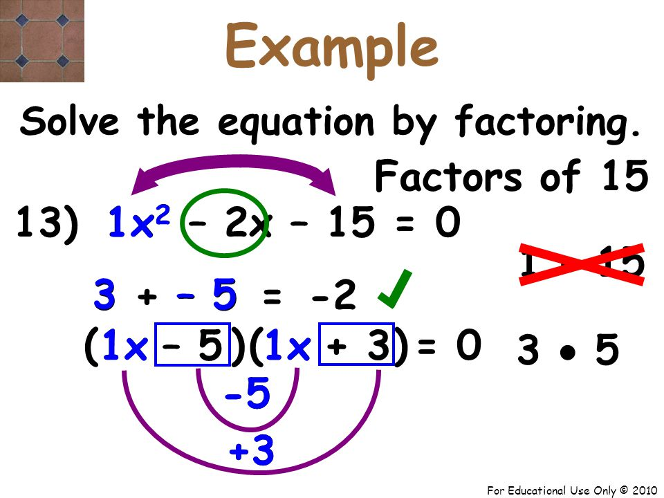 For Educational Use Only © 2010 -5 +3 13) x 2 – 2x – 15 = 0 1x – 5 + 3 1 3 + – 5 – 5 3 ( -2 = Solve the equation by factoring.