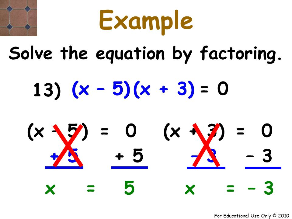 For Educational Use Only © 2010 + 5 – 3+ 5 – 3 (x – 5) (x + 3) x – 5 Example Solve the equation by factoring.