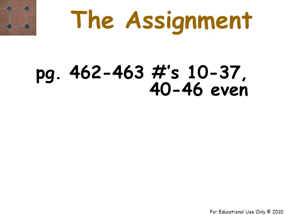 For Educational Use Only © 2010 pg. 462-463 #'s 10-37, 40-46 even The Assignment