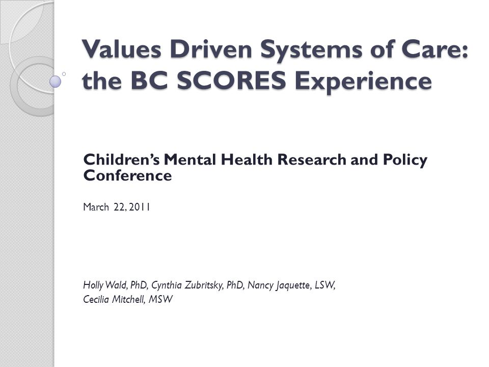Values Driven Systems of Care: the BC SCORES Experience Children's Mental Health Research and Policy Conference March 22, 2011 Holly Wald, PhD, Cynthia Zubritsky, PhD, Nancy Jaquette, LSW, Cecilia Mitchell, MSW