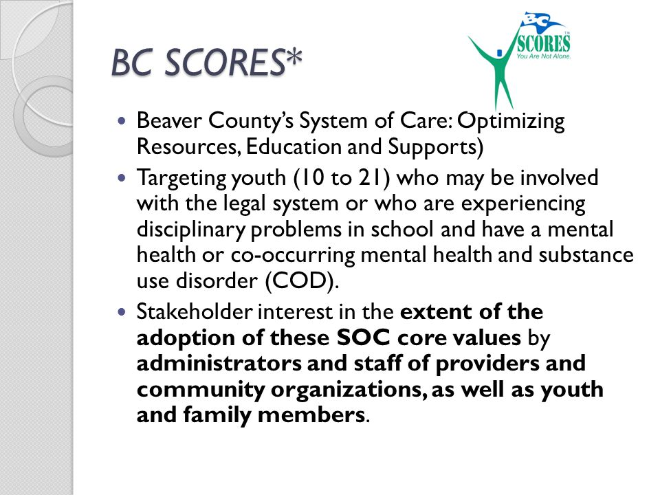 BC SCORES* Beaver County's System of Care: Optimizing Resources, Education and Supports) Targeting youth (10 to 21) who may be involved with the legal system or who are experiencing disciplinary problems in school and have a mental health or co-occurring mental health and substance use disorder (COD).