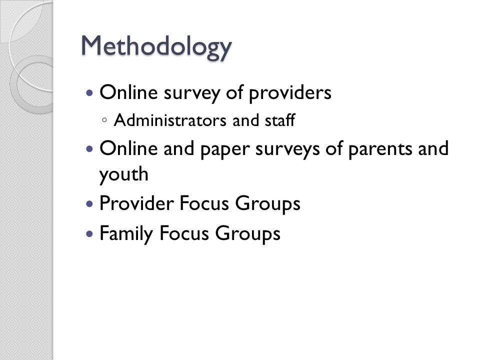 Methodology Online survey of providers ◦ Administrators and staff Online and paper surveys of parents and youth Provider Focus Groups Family Focus Gro