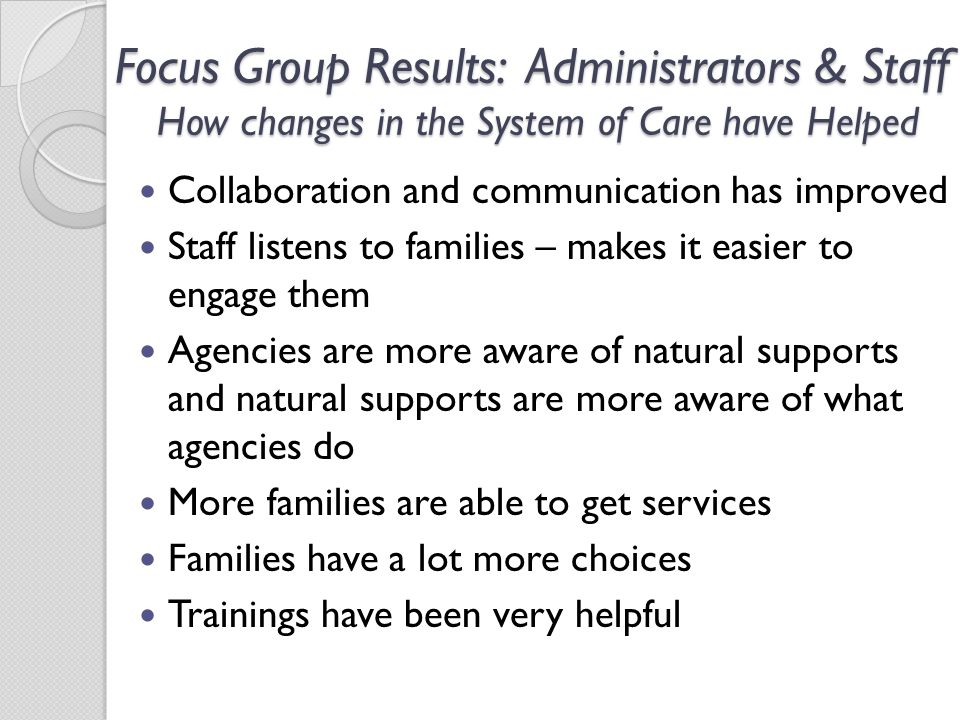 Focus Group Results: Administrators & Staff How changes in the System of Care have Helped Collaboration and communication has improved Staff listens to families – makes it easier to engage them Agencies are more aware of natural supports and natural supports are more aware of what agencies do More families are able to get services Families have a lot more choices Trainings have been very helpful