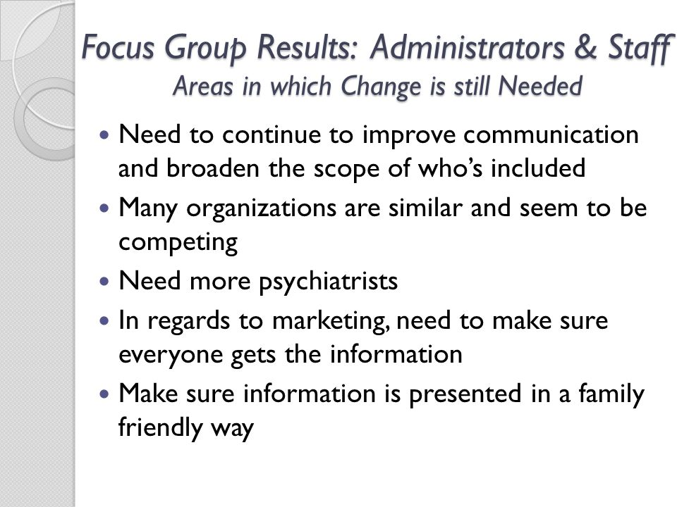 Focus Group Results: Administrators & Staff Areas in which Change is still Needed Need to continue to improve communication and broaden the scope of who's included Many organizations are similar and seem to be competing Need more psychiatrists In regards to marketing, need to make sure everyone gets the information Make sure information is presented in a family friendly way