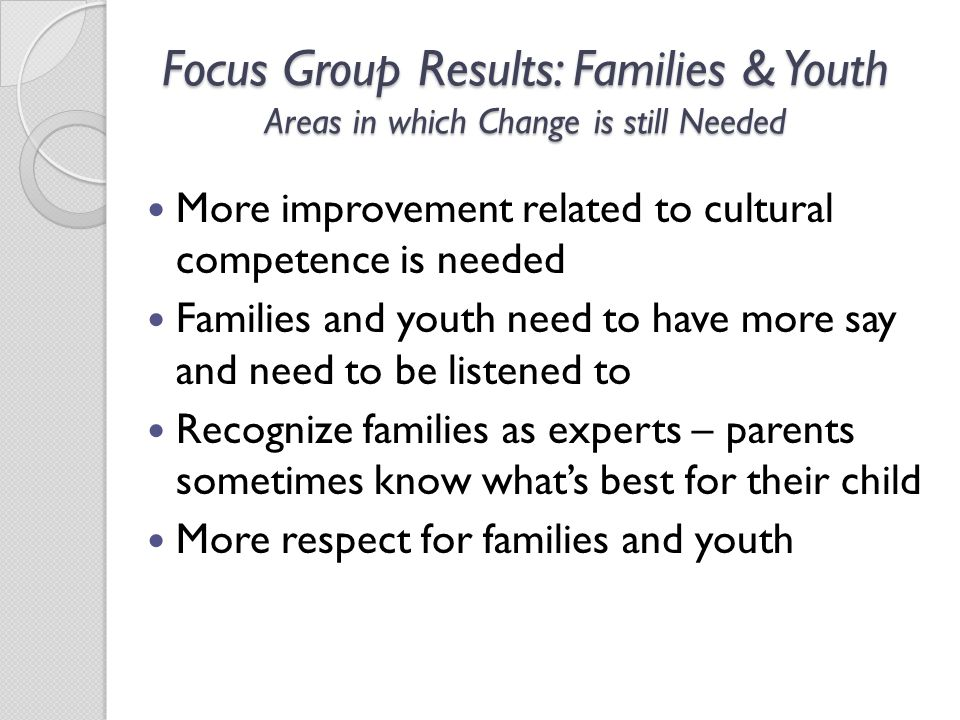 Focus Group Results: Families & Youth Areas in which Change is still Needed More improvement related to cultural competence is needed Families and youth need to have more say and need to be listened to Recognize families as experts – parents sometimes know what's best for their child More respect for families and youth