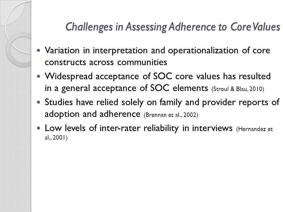 Challenges in Assessing Adherence to Core Values Variation in interpretation and operationalization of core constructs across communities Widespread acceptance of SOC core values has resulted in a general acceptance of SOC elements (Stroul & Blau, 2010) Studies have relied solely on family and provider reports of adoption and adherence (Brennan et al., 2002) Low levels of inter-rater reliability in interviews (Hernandez et al., 2001)