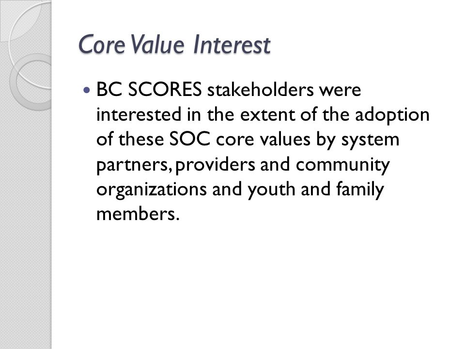 Core Value Interest BC SCORES stakeholders were interested in the extent of the adoption of these SOC core values by system partners, providers and co