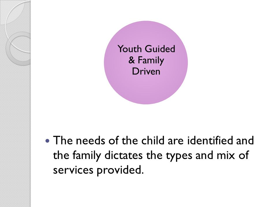 The needs of the child are identified and the family dictates the types and mix of services provided.