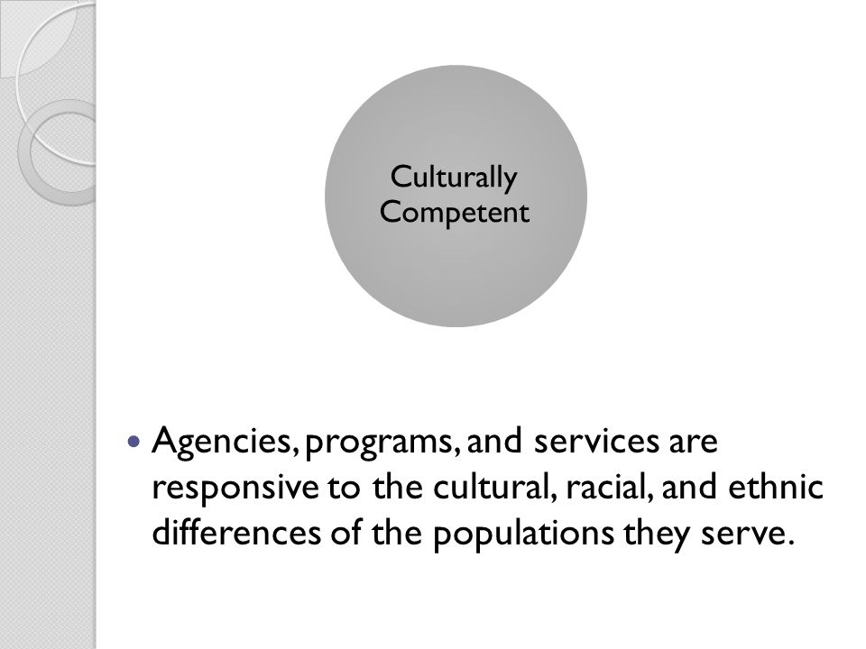Agencies, programs, and services are responsive to the cultural, racial, and ethnic differences of the populations they serve. Culturally Competent