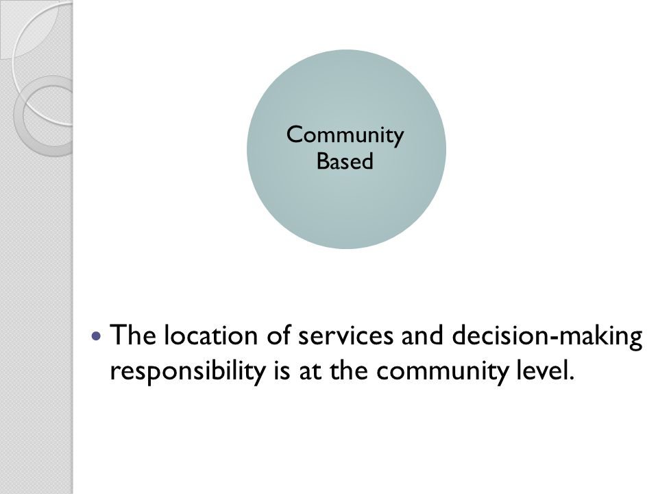The location of services and decision-making responsibility is at the community level. Community Based