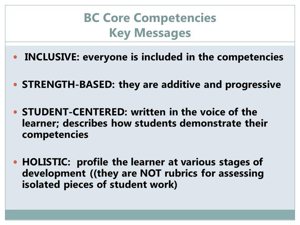BC Core Competencies Key Messages INCLUSIVE: everyone is included in the competencies STRENGTH-BASED: they are additive and progressive STUDENT-CENTERED: written in the voice of the learner; describes how students demonstrate their competencies HOLISTIC: profile the learner at various stages of development ((they are NOT rubrics for assessing isolated pieces of student work)