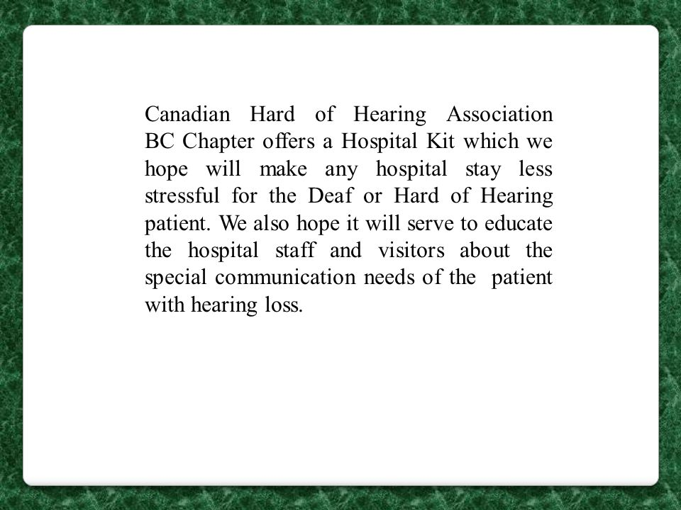 Each hospital kit contains the following: BROCHURES: Are you Deaf or Hard of Hearing and going to Hospital? Canadian Hard of Hearing Association-BC Chapter information.