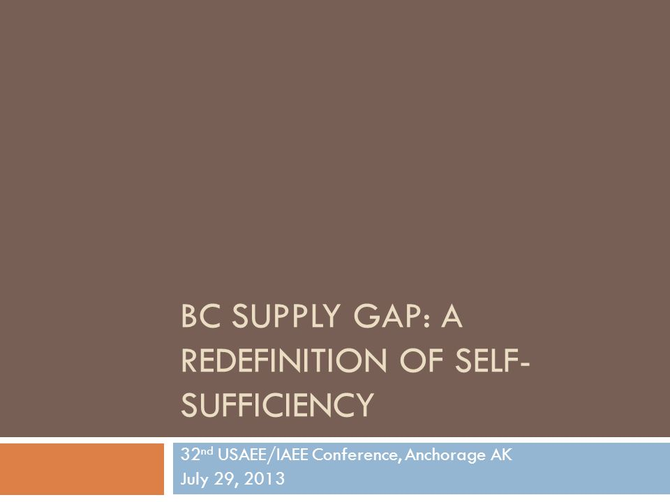 BC SUPPLY GAP: A REDEFINITION OF SELF- SUFFICIENCY 32 nd USAEE/IAEE Conference, Anchorage AK July 29, 2013