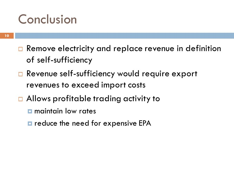 Conclusion  Remove electricity and replace revenue in definition of self-sufficiency  Revenue self-sufficiency would require export revenues to exceed import costs  Allows profitable trading activity to  maintain low rates  reduce the need for expensive EPA 10