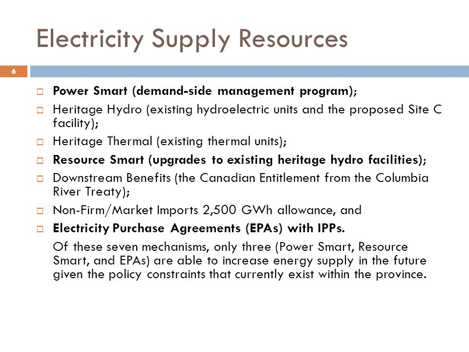 Electricity Supply Resources  Power Smart (demand-side management program);  Heritage Hydro (existing hydroelectric units and the proposed Site C facility);  Heritage Thermal (existing thermal units);  Resource Smart (upgrades to existing heritage hydro facilities);  Downstream Benefits (the Canadian Entitlement from the Columbia River Treaty);  Non-Firm/Market Imports 2,500 GWh allowance, and  Electricity Purchase Agreements (EPAs) with IPPs.