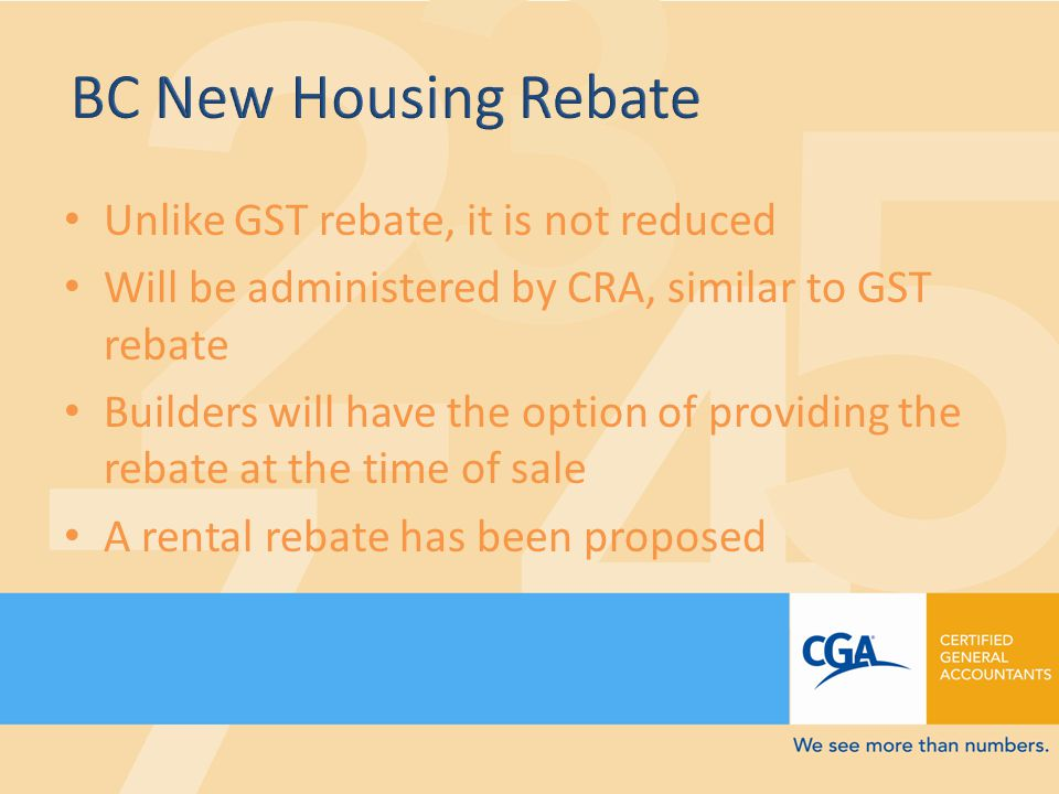 Unlike GST rebate, it is not reduced Will be administered by CRA, similar to GST rebate Builders will have the option of providing the rebate at the time of sale A rental rebate has been proposed