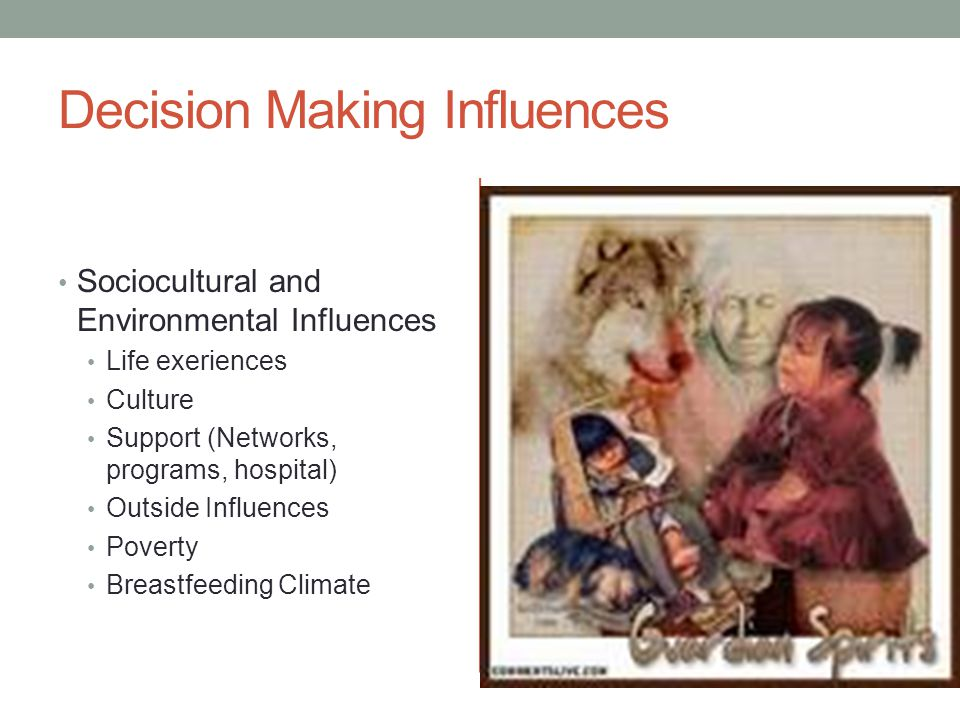 Decision Making Influences Sociocultural and Environmental Influences Life exeriences Culture Support (Networks, programs, hospital) Outside Influences Poverty Breastfeeding Climate