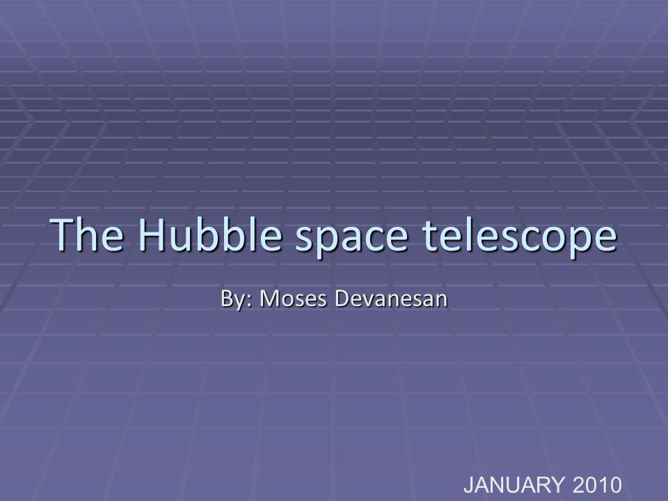 The Hubble space telescope By: Moses Devanesan JANUARY 2010